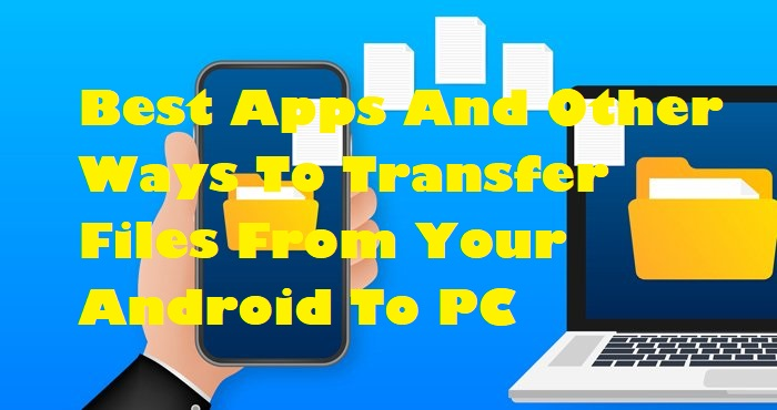 Best Apps And Other Ways To Transfer Files From Your Android To PC